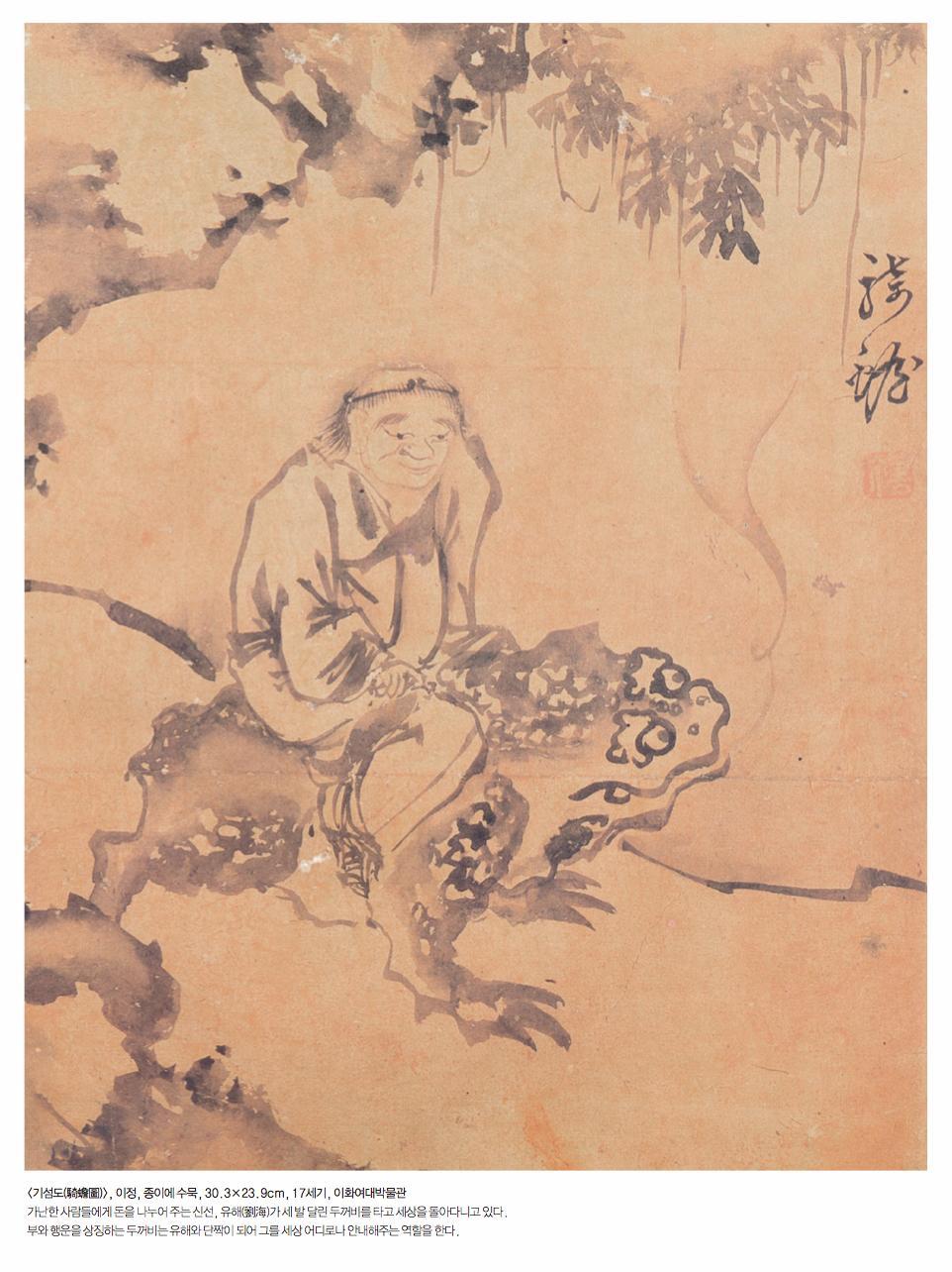 <기섬도(騎蟾圖)>, 이정, 종이에 수묵, 30.3×23.9cm, 17세기, 이화여대박물관 가난한 사람들에게 돈을 나누어 주는 신선, 유해(劉海)가 세 발 달린 두꺼비를 타고 세상을 돌아다니고 있다. 부와 행운을 상징하는 두꺼비는 유해와 단짝이 되어 그를 세상 어디로나 안내해주는 역할을 한다