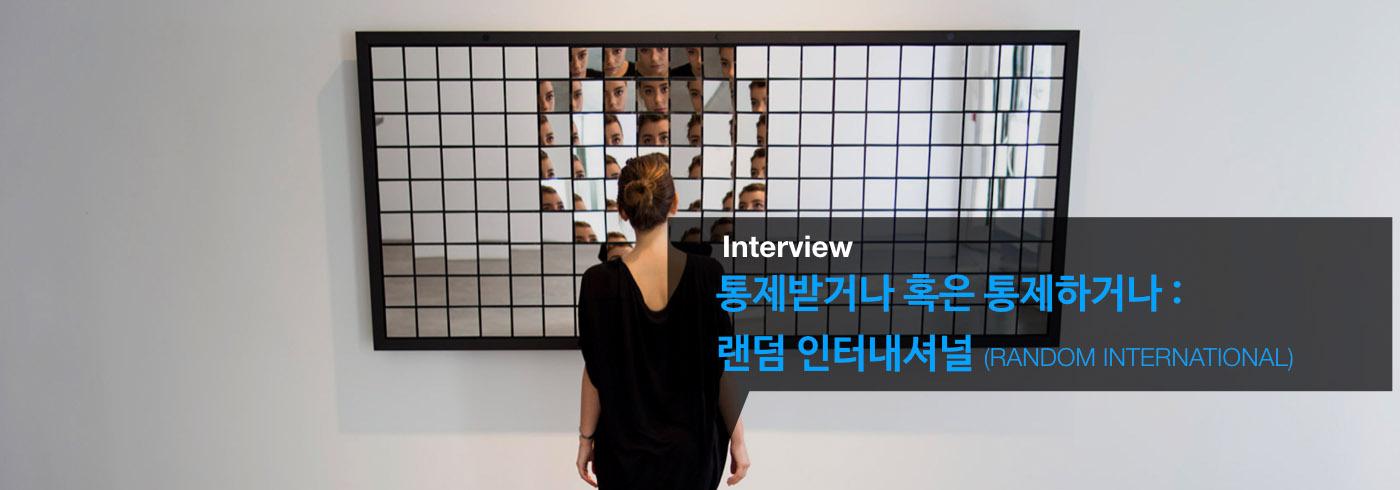 통제받거나 혹은 통제하거나 : Random International _interview