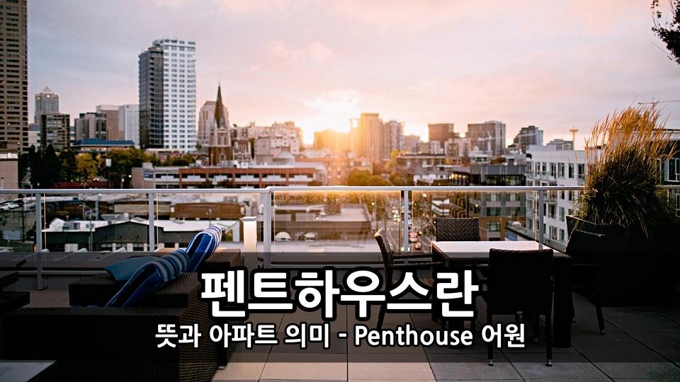 펜트하우스란 뜻과 아파트 의미 - Penthouse 어원