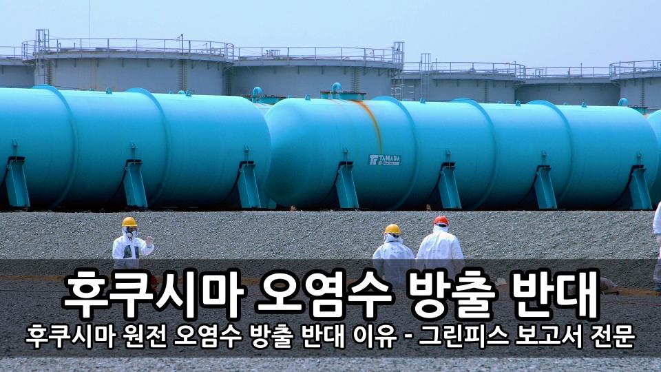 후쿠시마 원전 오염수 방출 반대 이유 - 그린피스 보고서 전문