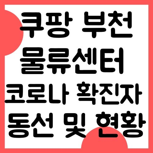 쿠팡 코로나 부천 물류센터 확진자 동선 및 현황