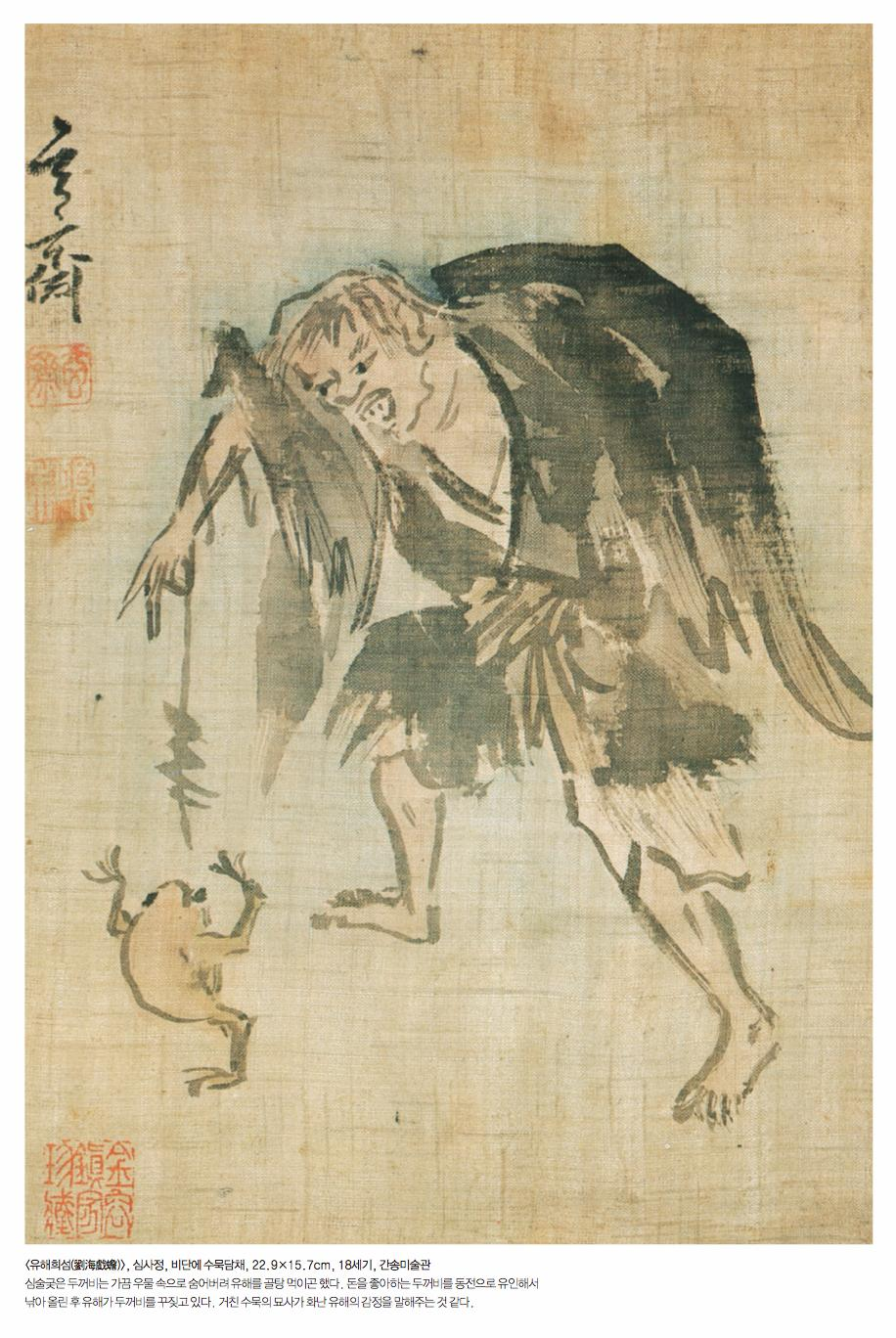 <유해희섬(劉海戱蟾)>, 심사정, 비단에 수묵담채, 22.9X15.7cm, 18세기, 간송미술관 심술궂은 두꺼비는 가끔 우물 속으로 숨어버려 유해를 골탕 먹이곤 했다. 돈을 좋아하는 두꺼비를 동전으로 유인해서 낚아 올린 후 유해가 두꺼비를 꾸짖고 있다. 거친 수묵의 묘사가 화난 유해의 감정을 말해주는 것 같다.