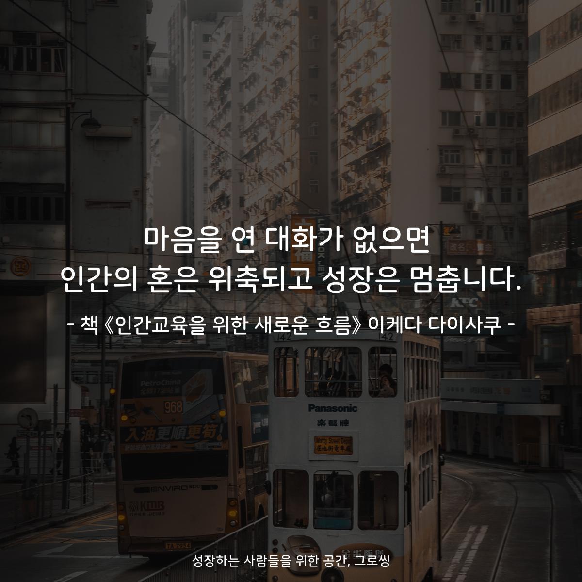 마음을 연 대화가 없으면 인간의 혼은 위축되고 성장은 멈춥니다.